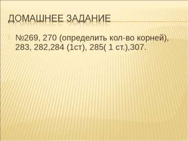 №269, 270 (определить кол-во корней), 283, 282,284 (1ст), 285( 1 ст.),307.