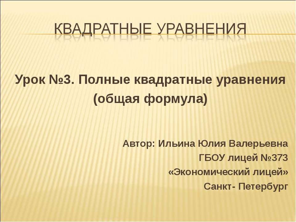 Урок №3. Полные квадратные уравнения (общая формула) Автор: Ильина Юлия Валер...