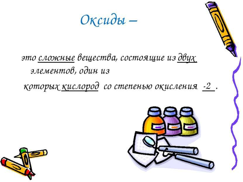 Оксиды – это сложные вещества, состоящие из двух элементов, один из которых к...