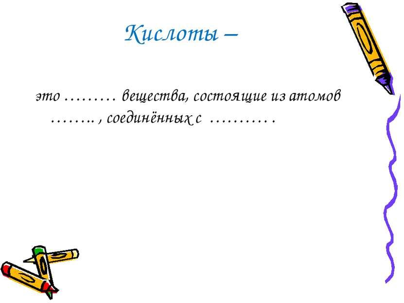 Кислоты – это ……… вещества, состоящие из атомов …….. , соединённых с ………. .