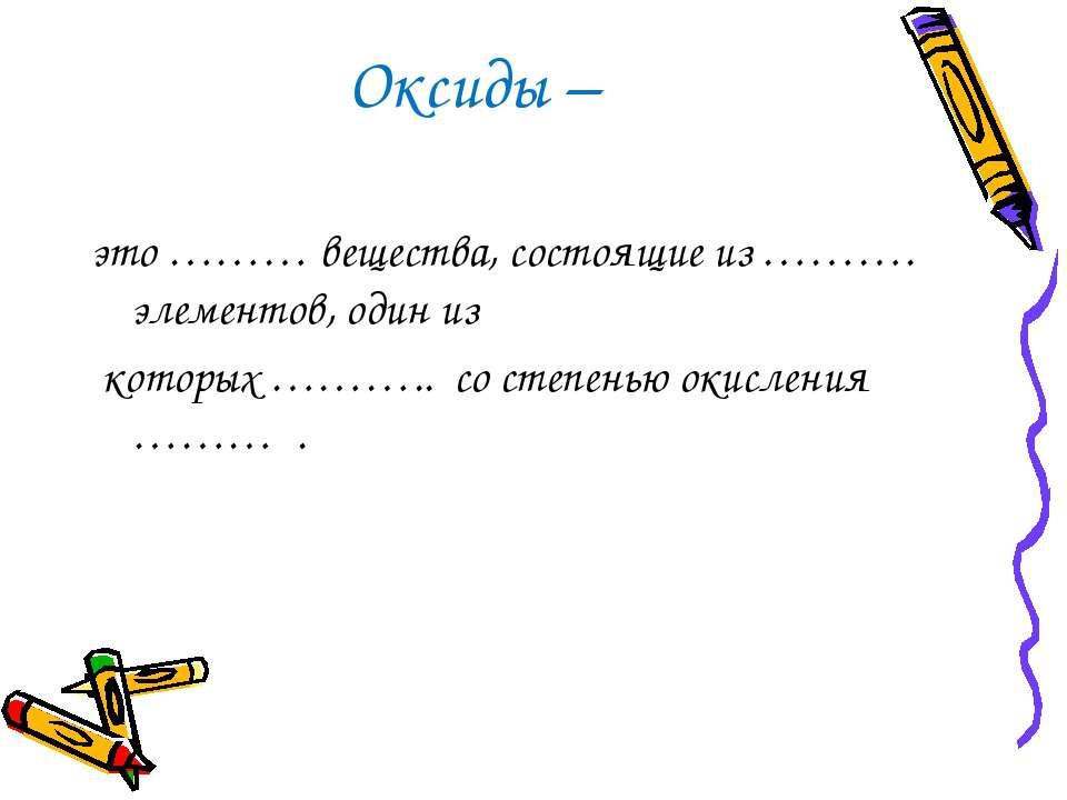 Оксиды – это ……… вещества, состоящие из ………. элементов, один из которых ……….....