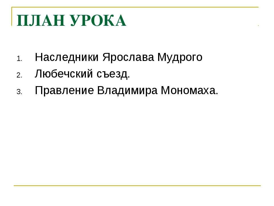 ПЛАН УРОКА Наследники Ярослава Мудрого Любечский съезд. Правление Владимира М...