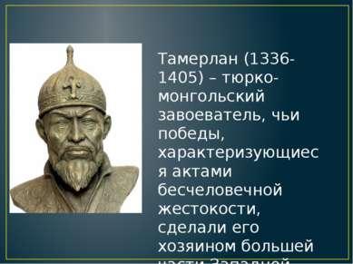 Тамерлан (1336-1405) – тюрко-монгольский завоеватель, чьи победы, характеризу...