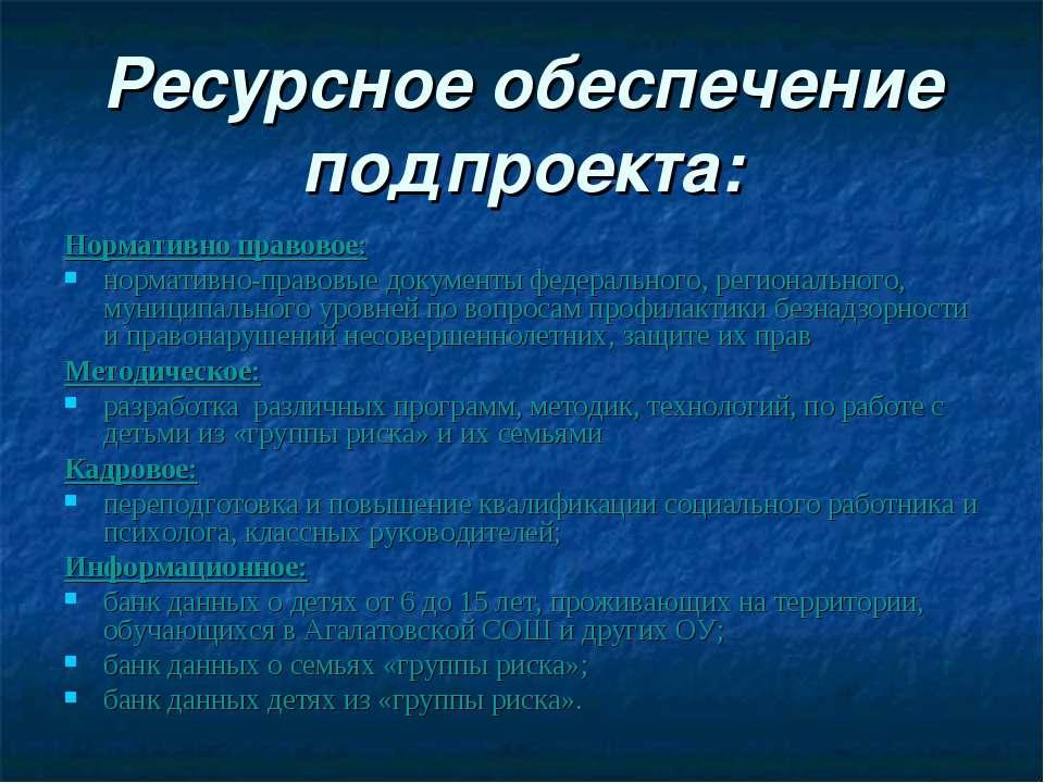 Ресурсное обеспечение подпроекта: Нормативно правовое: нормативно-правовые до...