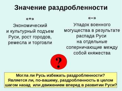 Значение раздробленности «+» Экономический и культурный подъем Руси, рост гор...