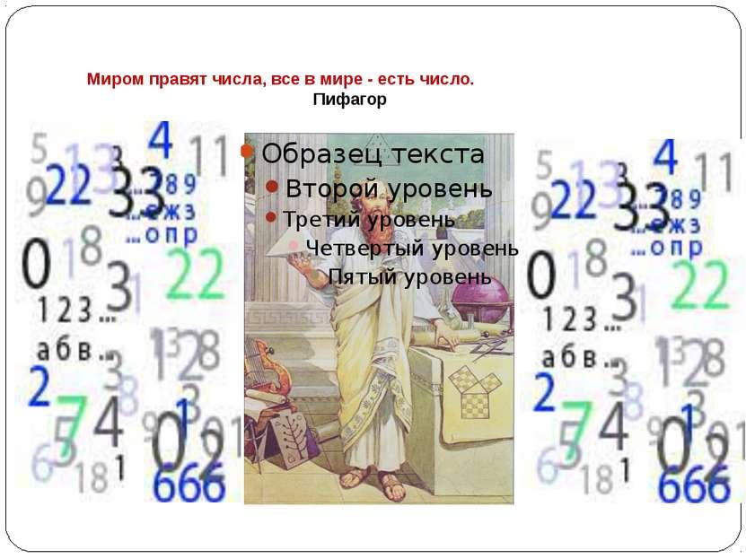 Миром правят числа, все в мире - есть число. Пифагор