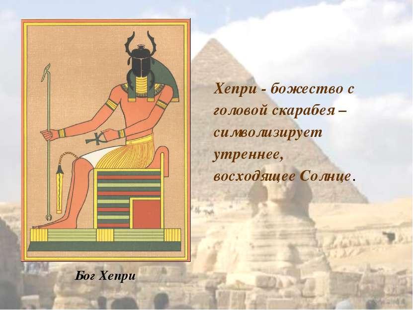 Бог Хепри Хепри - божество с головой скарабея – символизирует утреннее, восхо...