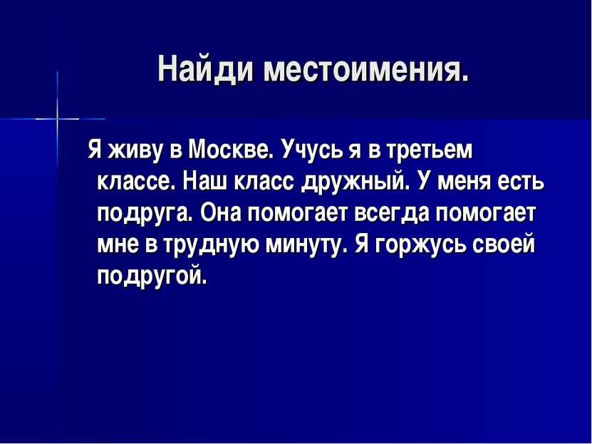 Найди местоимения. Я живу в Москве. Учусь я в третьем классе. Наш класс дружн...