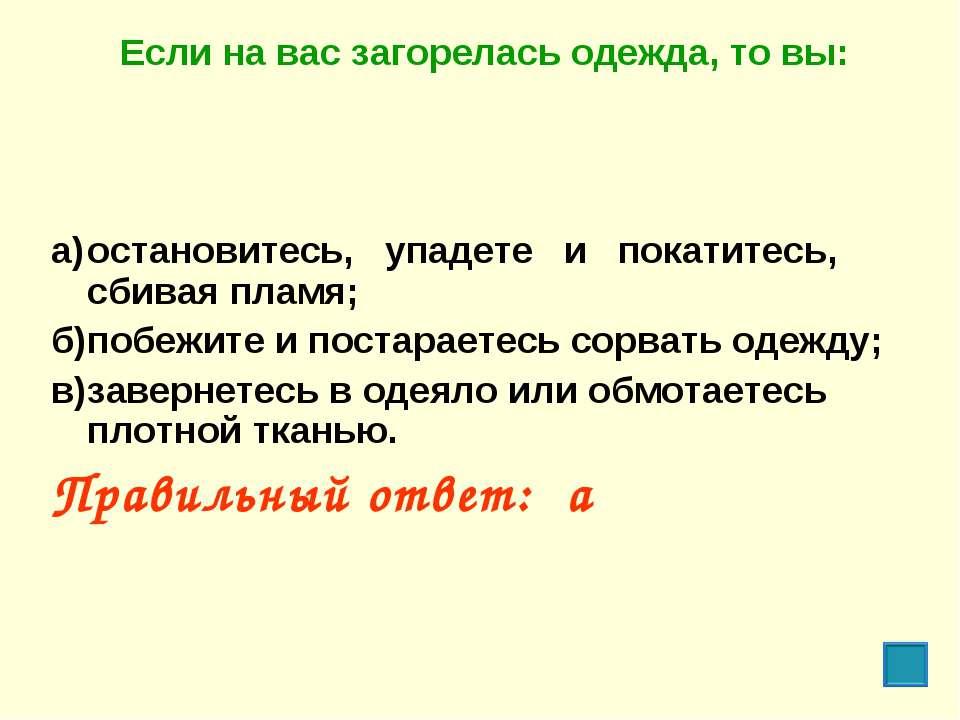 Если на вас загорелась одежда, то вы: а) остановитесь, упадете и покатитесь, ...