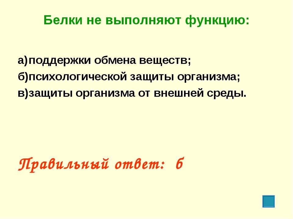 Белки не выполняют функцию: а) поддержки обмена веществ; б) психологической з...