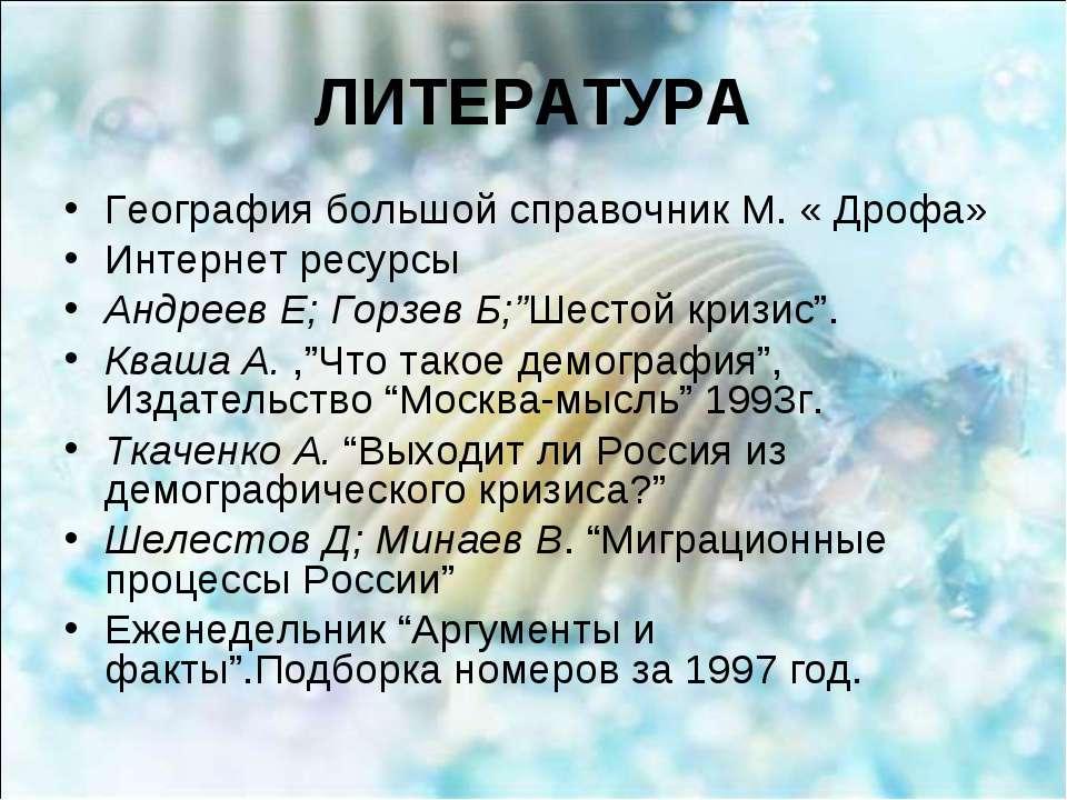ЛИТЕРАТУРА География большой справочник М. « Дрофа» Интернет ресурсы Андреев ...