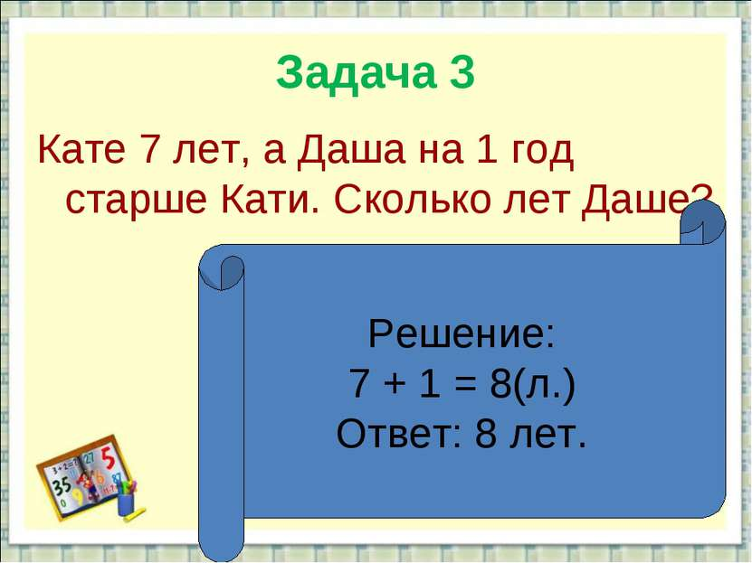 Задача 3 Кате 7 лет, а Даша на 1 год старше Кати. Сколько лет Даше? Решение: ...