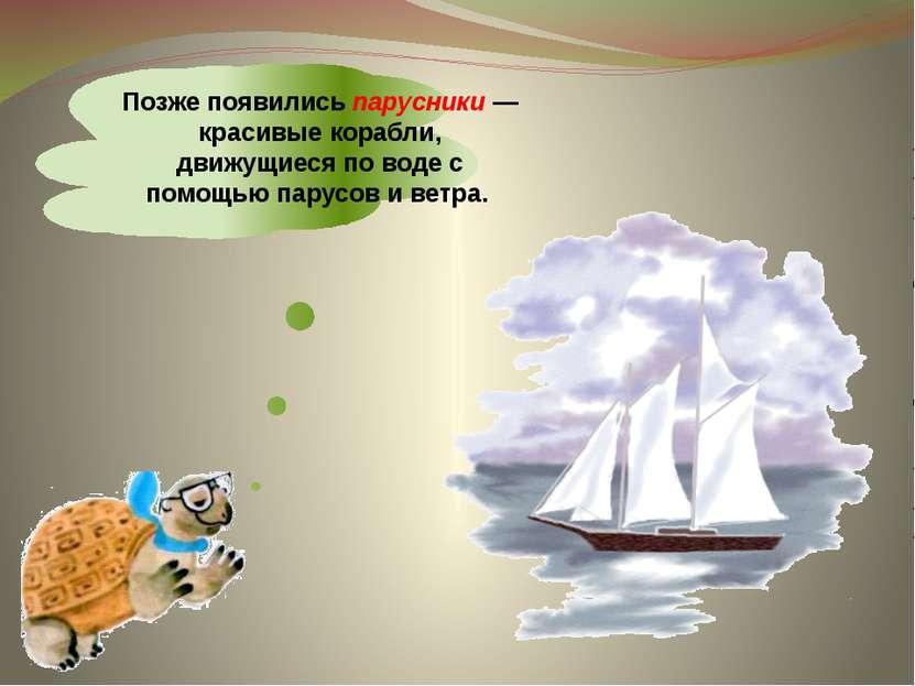 Позже появились парусники — красивые корабли, движущиеся по воде с помощью па...