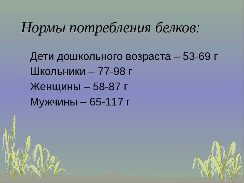 Нормы потребления белков: Дети дошкольного возраста – 53-69 г Школьники – 77-...