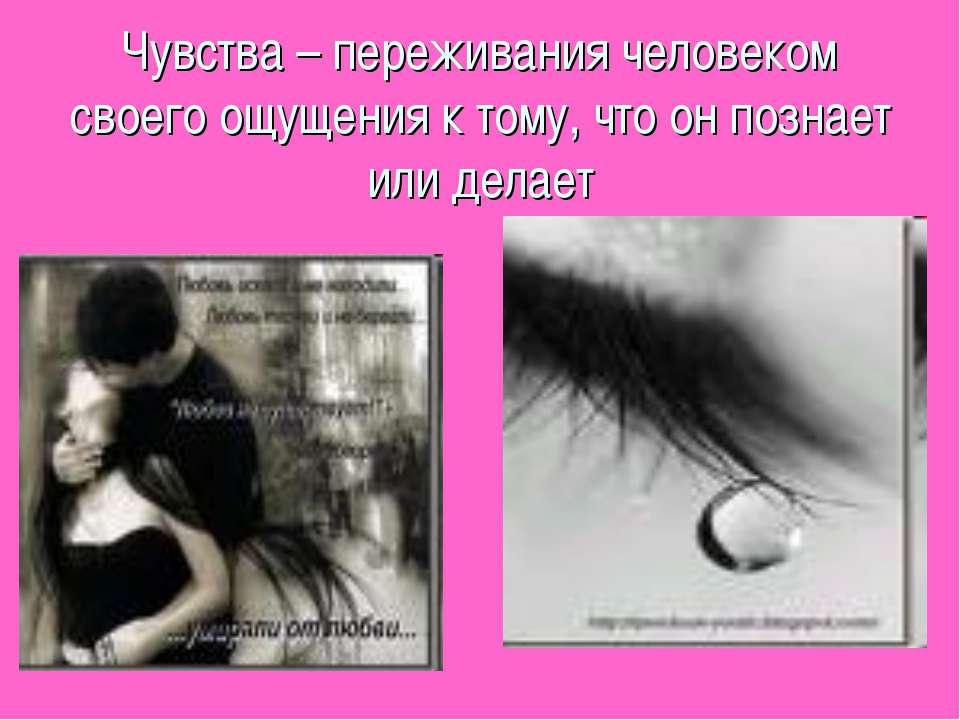 Чувства – переживания человеком своего ощущения к тому, что он познает или де...