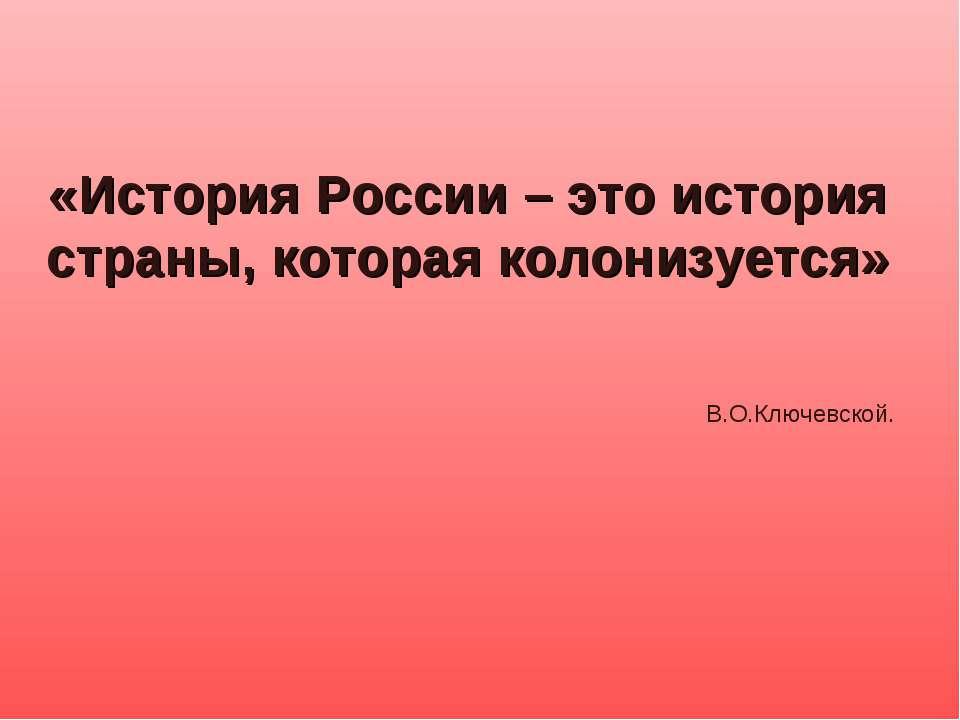 «История России – это история страны, которая колонизуется» В.О.Ключевской.