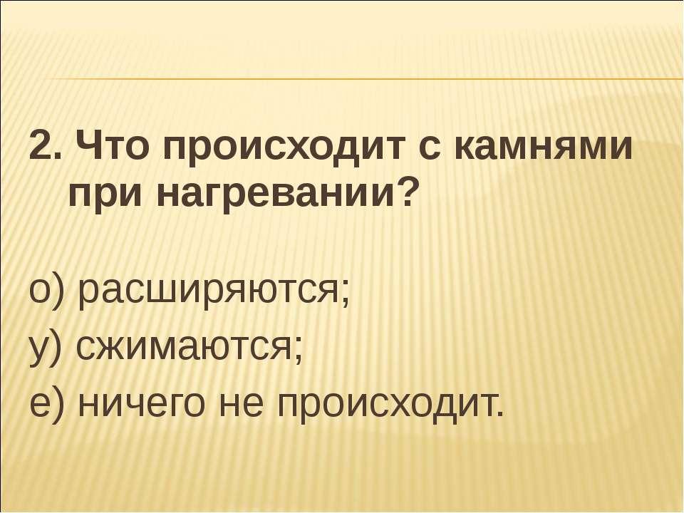 2. Что происходит с камнями при нагревании? о) расширяются; у) сжимаются; е) ...