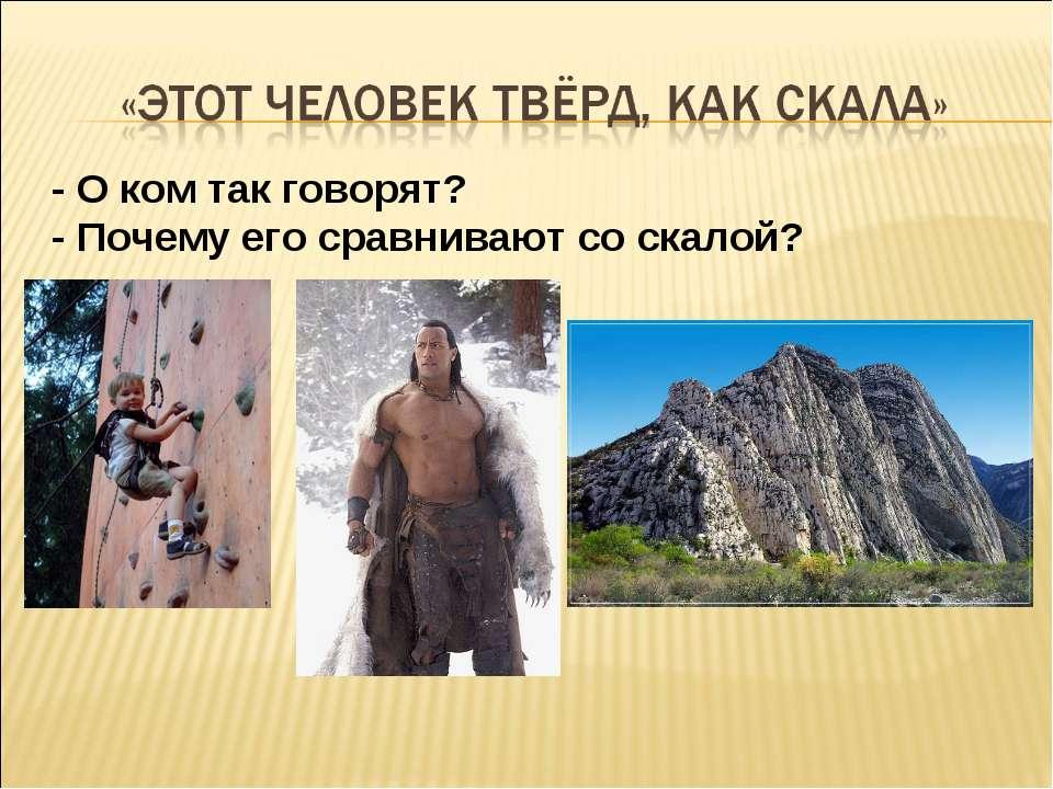 - О ком так говорят? - Почему его сравнивают со скалой?