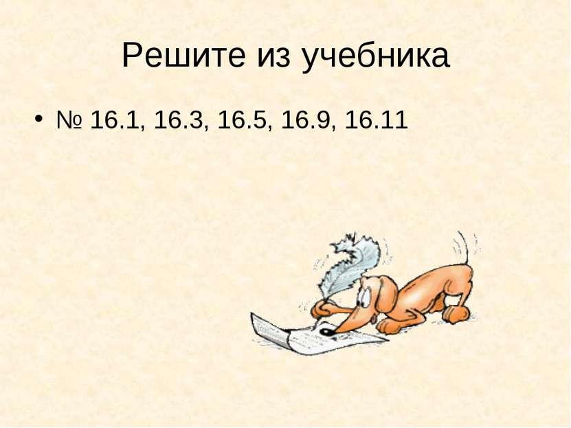 Решите из учебника № 16.1, 16.3, 16.5, 16.9, 16.11