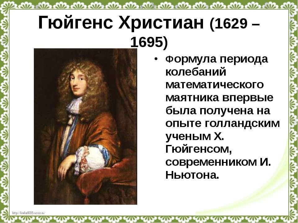 Гюйгенс Христиан (1629 – 1695) Формула периода колебаний математического маят...