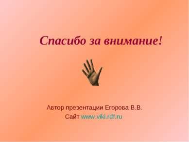 Спасибо за внимание! Автор презентации Егорова В.В. Сайт www.viki.rdf.ru
