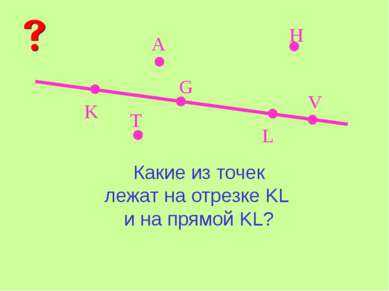K L A V G H T Какие из точек лежат на отрезке KL и на прямой KL?