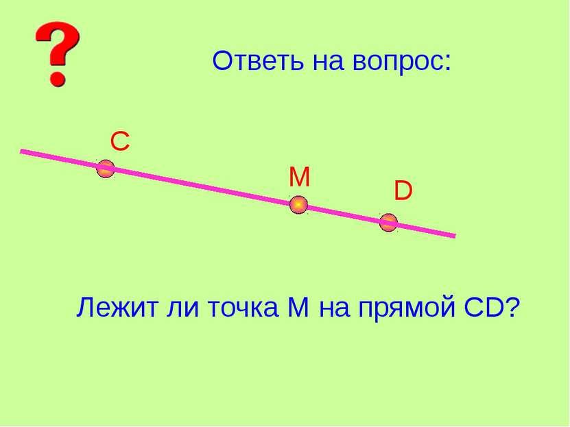 Ответь на вопрос: С D М Лежит ли точка М на прямой СD?