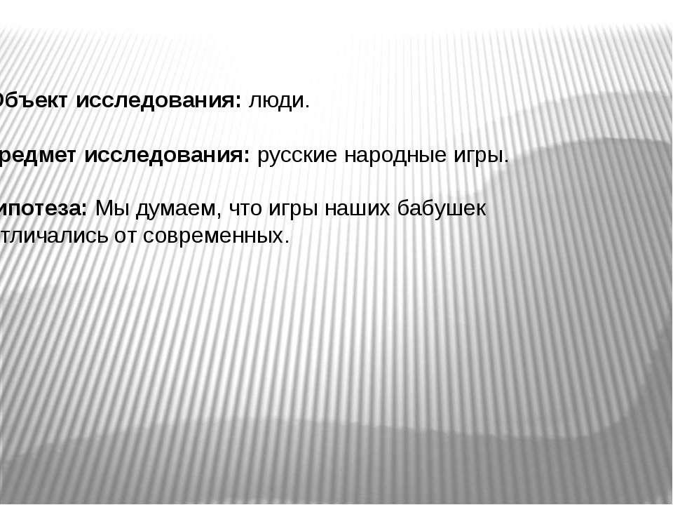 Предмет исследования: русские народные игры. Гипотеза: Мы думаем, что игры на...