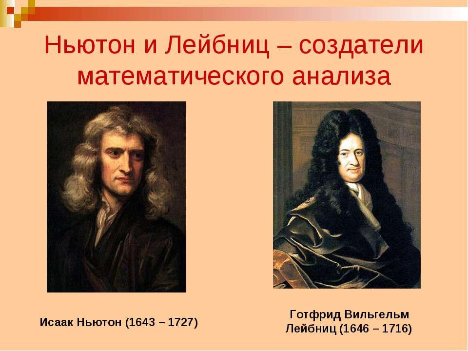 Ньютон и Лейбниц – создатели математического анализа Исаак Ньютон (1643 – 172...