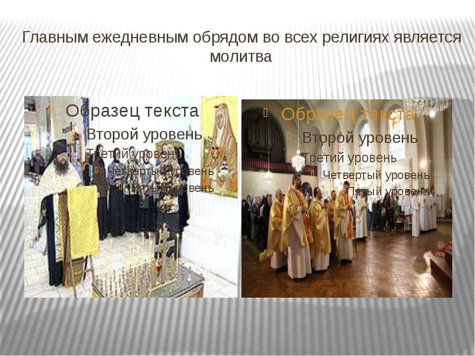 Главным ежедневным обрядом во всех религиях является молитва