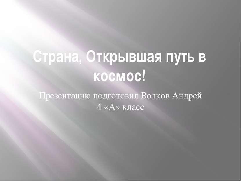 Страна, Открывшая путь в космос! Презентацию подготовил Волков Андрей 4 «А» к...