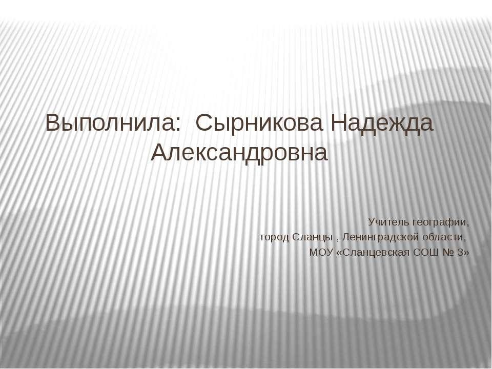 Выполнила: Сырникова Надежда Александровна Учитель географии, город Сланцы , ...