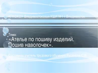 КГКСКОУ Владивостокская КШИ №1 г.Владивосток Тема: «Ателье по пошиву изделий....