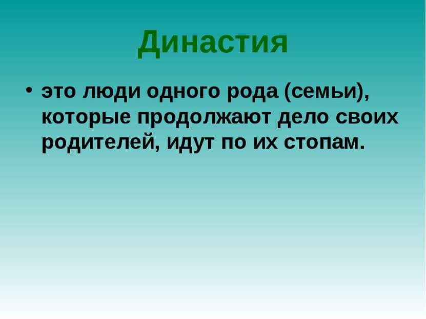 Династия это люди одного рода (семьи), которые продолжают дело своих родителе...