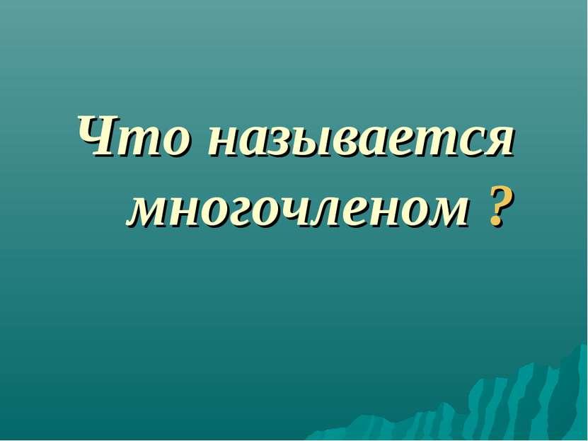 Что называется многочленом ?