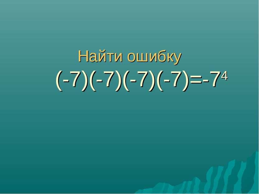Найти ошибку (-7)(-7)(-7)(-7)=-74