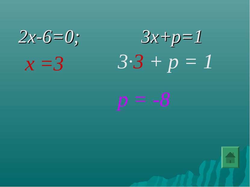 2x-6=0; 3x+p=1 х =3 3∙3 + р = 1 р = -8