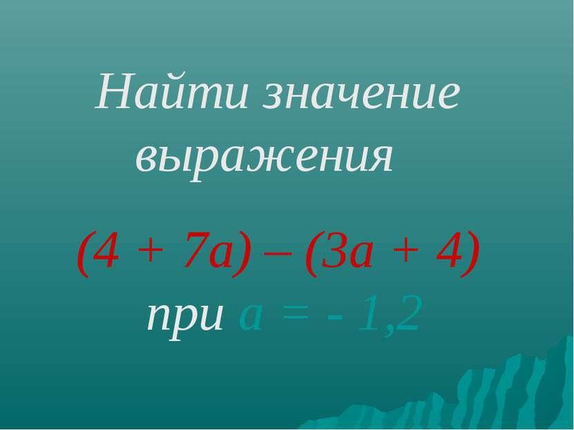 Найти значение выражения (4 + 7а) – (3а + 4) при а = - 1,2