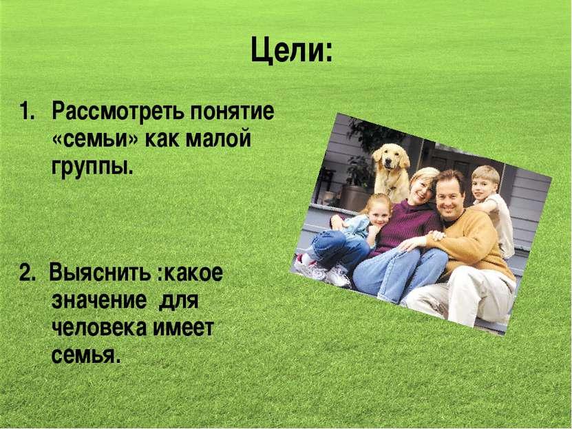 Цели: Рассмотреть понятие «семьи» как малой группы. 2. Выяснить :какое значен...