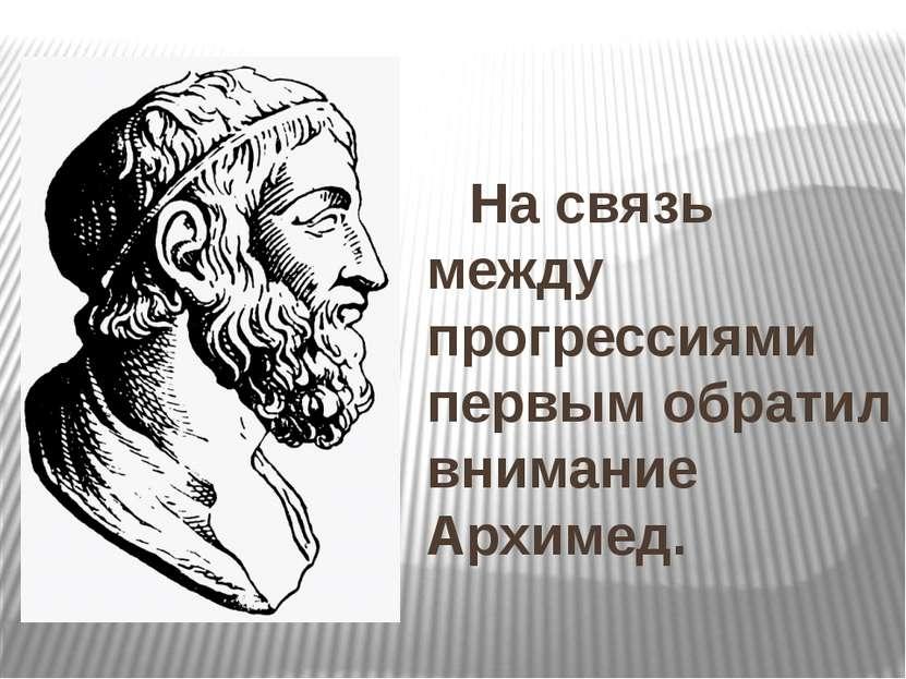 На связь между прогрессиями первым обратил внимание Архимед.