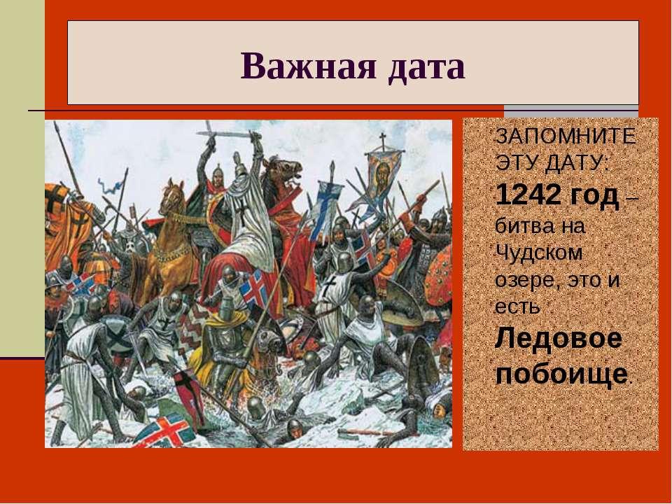 Важная дата ЗАПОМНИТЕ ЭТУ ДАТУ: 1242 год – битва на Чудском озере, это и есть...
