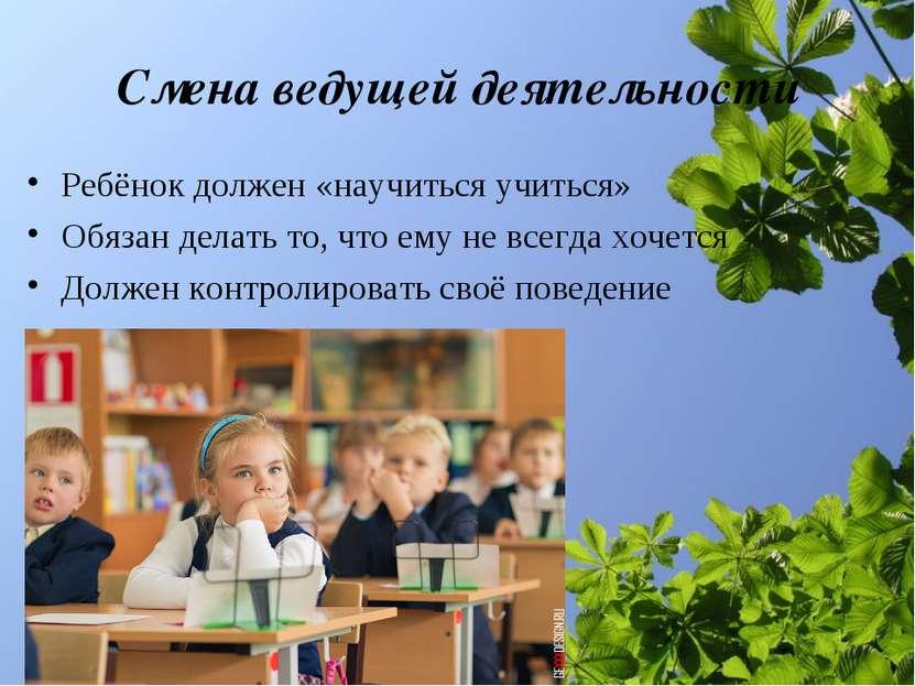 Смена ведущей деятельности Ребёнок должен «научиться учиться» Обязан делать т...