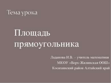 Площадь прямоугольника Ладанова И.В. – учитель математики МКОУ «Верх-Жилинска...