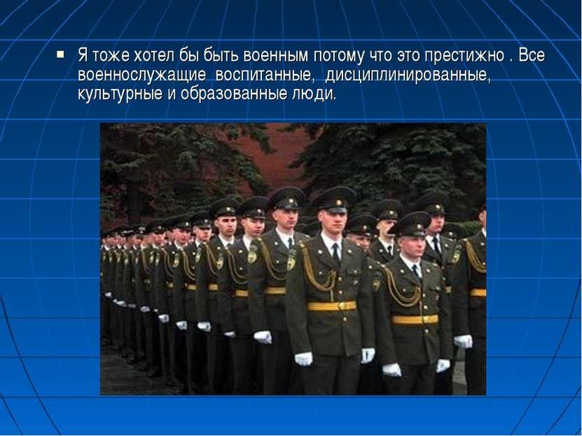 Я тоже хотел бы быть военным потому что это престижно . Все военнослужащие во...