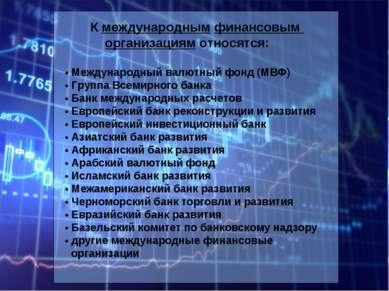 К международным финансовым организациям относятся: • Международный валютный ф...