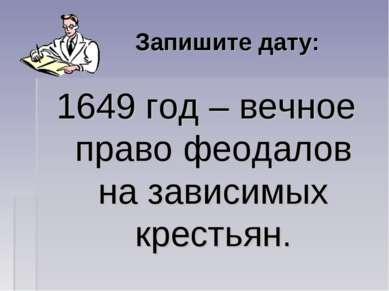 Запишите дату: 1649 год – вечное право феодалов на зависимых крестьян.