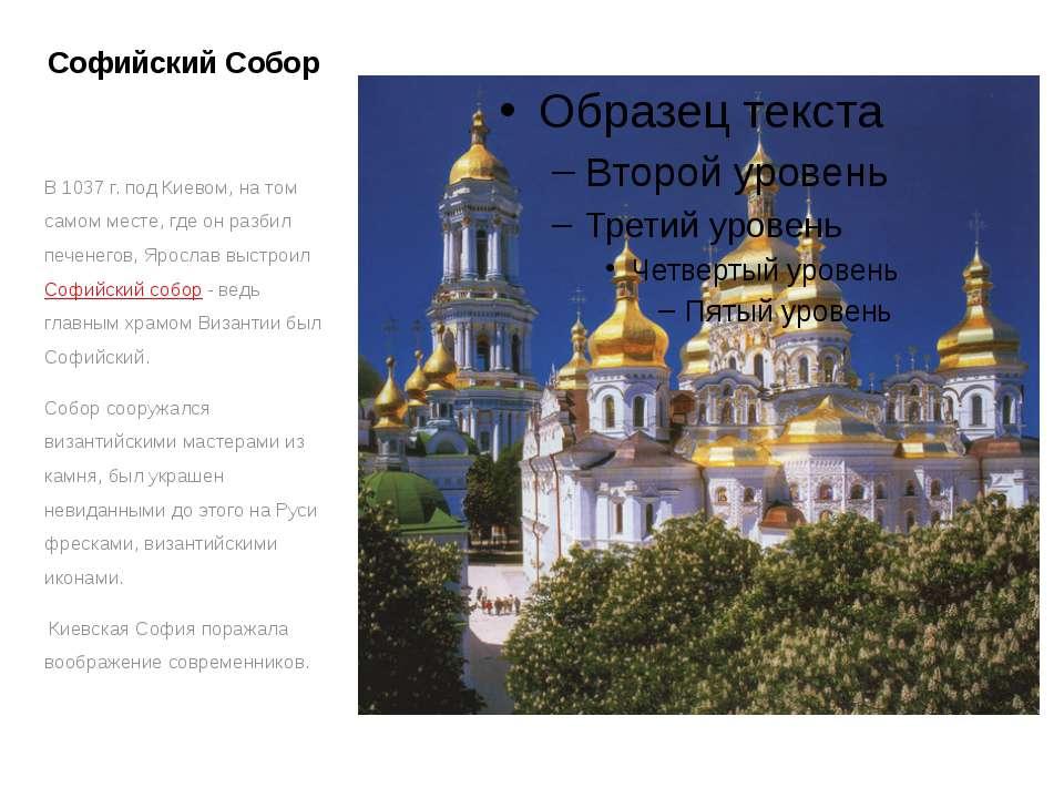Софийский Собор В 1037 г. под Киевом, на том самом месте, где он разбил печен...