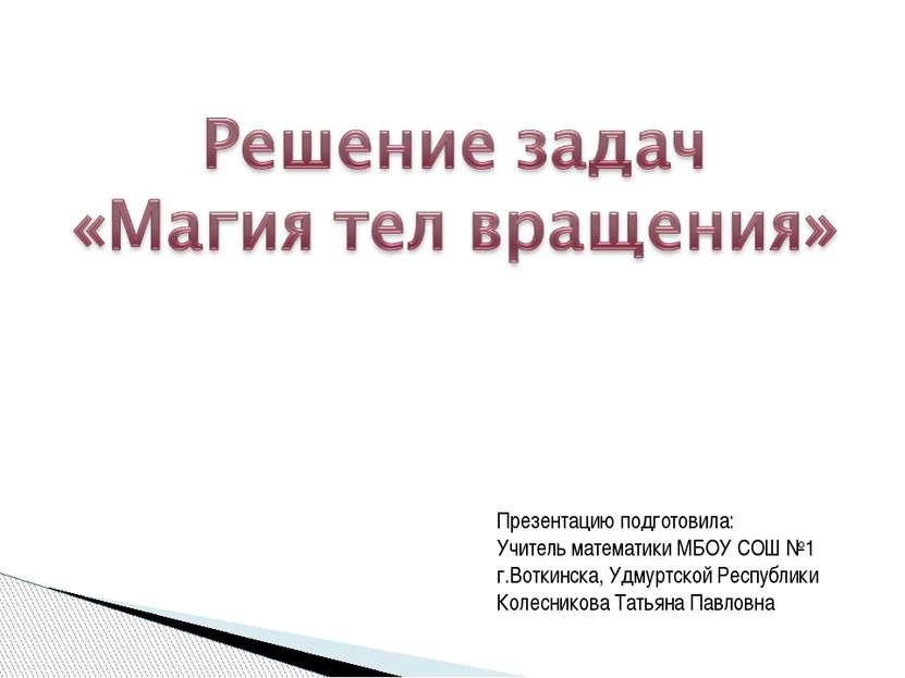 Презентацию подготовила: Учитель математики МБОУ СОШ №1 г.Воткинска, Удмуртск...