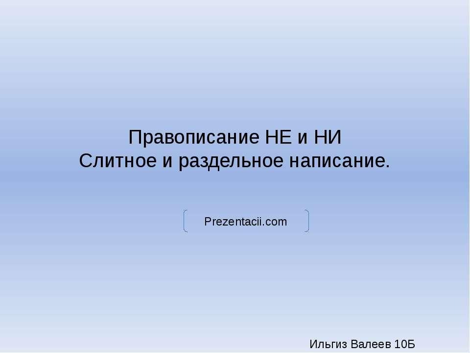 Правописание НЕ и НИ Слитное и раздельное написание. Ильгиз Валеев 10Б