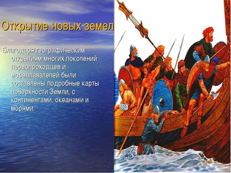 Открытие новых земель Благодаря географическим открытиям многих поколений пер...
